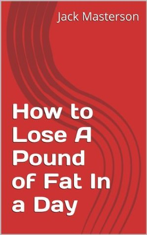 How to Lose A Pound of Fat In a Day Jack Masterson