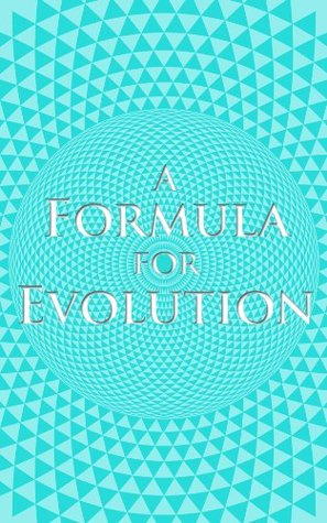 A Formula for Evolution: On The Topics of Personal and Collective Evolution as well as the Meaning of Life  by  Brett A. Rogers