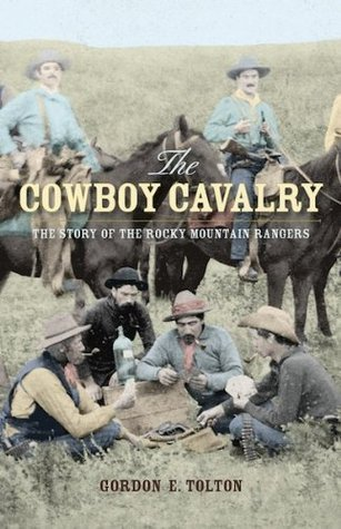 The Cowboy Cavalry: The Story of the Rocky Mountain Rangers  by  Gordon E. Tolton