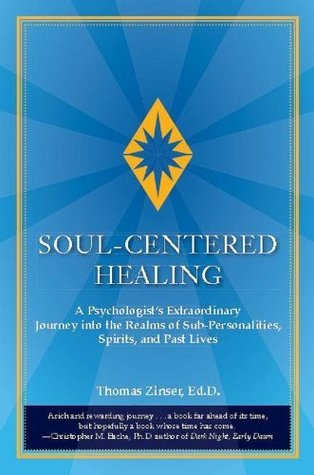 Soul-Centered Healing: A Psychologists Extraordinary Journey into the Realms of Sub-Personalities, Spirits, and Past Lives Thomas Zinser