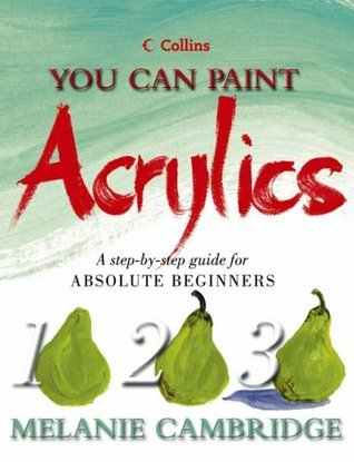 You Can Paint Acrylics: A Step-By-Step Guide for Absolute Beginners. Melanie Cambridge  by  Melanie Cambridge