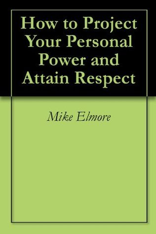 How to Project Your Personal Power and Attain Respect Mike Elmore