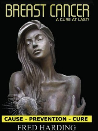 Breast Cancer: Cause - Prevention - Cure  by  FRED, JOHN HARDING