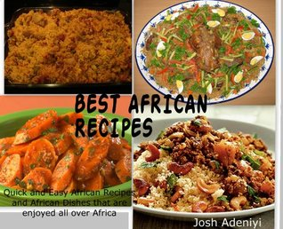 Best African Recipes: Quick and Easy African Recipes and African Dishes that are enjoyed all over Africa  by  Josh A. Adeniyi
