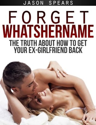 Forget Whatshername: The Truth About How to Get Your Ex-Girlfriend Back Jason Spears
