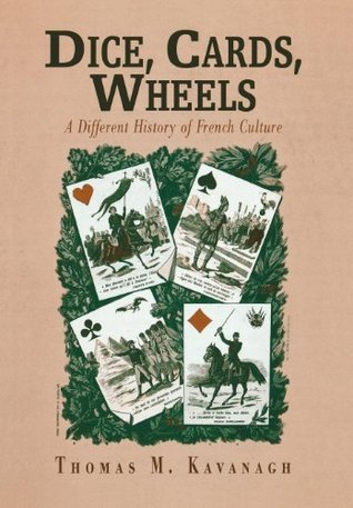 Dice, Cards, Wheels: A Different History of French Culture Thomas M. Kavanagh