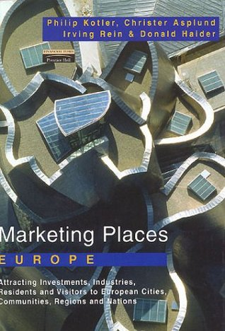 Marketing Places Europe: How To Attract Investments, Industries, Residents And Visitors To Cities, Communities, Regions And Nations In Europe  by  Philip Kotler