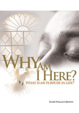 Why Are We Here:What Is My Purpose In Life-What Is My Goal In Life Pastor Wallace L. Brown