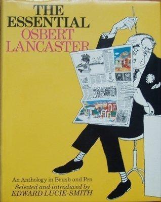 The Essential Osbert Lancaster: An Anthology in Brush and Pen Osbert Lancaster