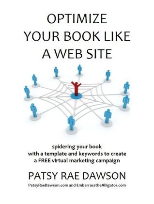 Optimize Your Book Like a Web Site, Spidering your book with a template and keywords to create a FREE virtual marketing campaign  by  Patsy Rae Dawson