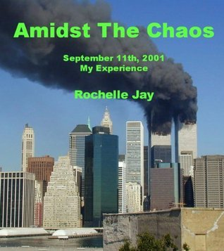 Amidst The Chaos: September 11th, 2001:  My Experience  by  Rochelle Jay