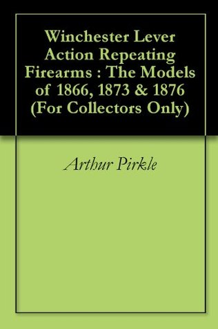 Winchester Lever Action Repeating Firearms : The Models of 1866, 1873 & 1876 Arthur Pirkle