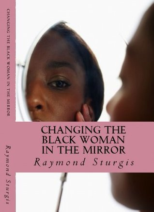 Changing the Black Woman in the Mirror: Words to Empower Todays Black Woman  by  Raymond Sturgis