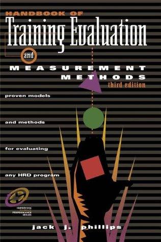 Handbook of Training Evaluation and Measurement Methods: Proven Models and Methods for Evaluating Any HRD Program Jack J. Phillips