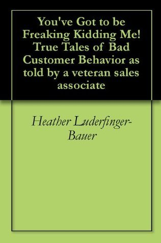 Youve Got to be Freaking Kidding Me!  True Tales of Bad Customer Behavior as told a veteran sales associate by Heather Luderfinger-Bauer