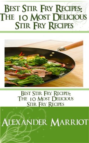 Best Stir Fry Recipes: The 10 Most Delicious Stir Fry Recipes  by  Alexander Marriot