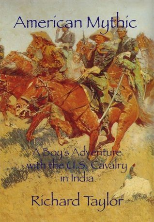 American Mythic A Boys Adventure with the U.S. Cavalry in India  by  Richard Taylor