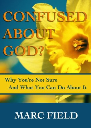 Confused About God? -- Why You Arent Sure And What You Can Do About It  by  Marc Field
