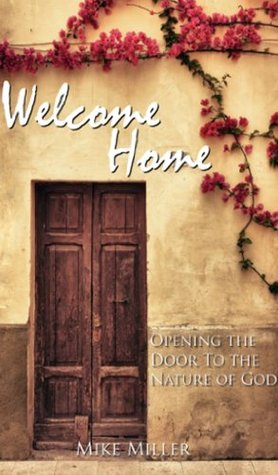 Welcome Home - Opening the Door to the Nature of God  by  Mike Miller