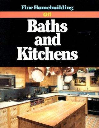 Fine Homebuilding on Baths and Kitchens  by  Fine Homebuilding Magazine