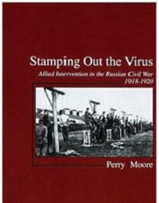 Stamping Out The Virus: Allied Intervention in North Russia, 1918-19  by  Perry  Moore