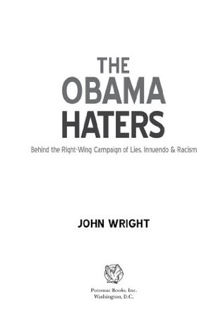The Obama Haters: Behind the Right-Wing Campaign of Lies, Innuendo & Racism  by  John Wright