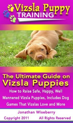 Vizsla Puppy Training: The Ultimate Guide on Vizsla Puppies, How to Raise Safe, Happy, Well Mannered Vizsla Puppies, Includes Dog Games That Vizslas Love and More Jonathan Wiseberry