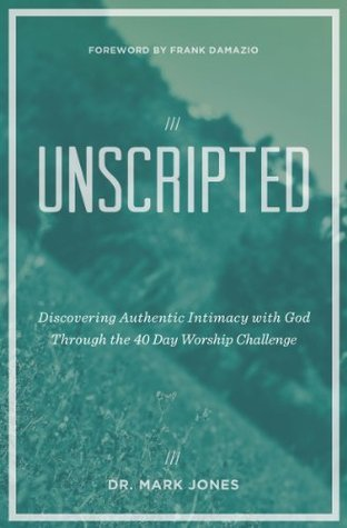 Unscripted: Discovering Authentic Intimacy with God through the 40 Day Worship Challenge  by  Mark Jones