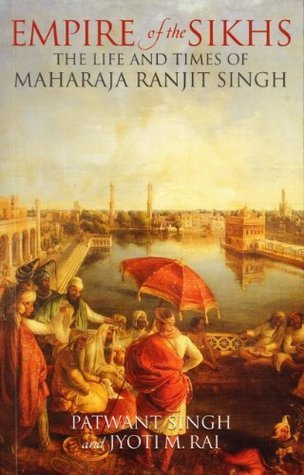 Empire of The Sikhs: The Life and Times of Maharaja Ranjit Singh  by  Patwant Singh