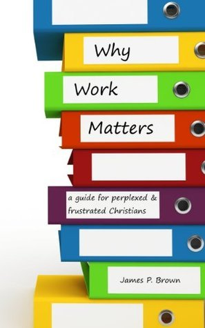 Why work matters: a guide for perplexed and confused Christians James P. Brown