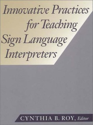 Innovative Practices for Teaching Sign Language Interpreters Cynthia B. Roy