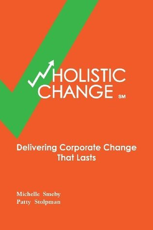 Wholistic Change: Delivering Corporate Change That Lasts  by  Michelle Smeby
