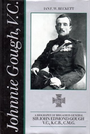 Johnnie Gough, V.C.: A Biography of Brigadier-General Sir John Edmond Gough, V.C., K.C.B. Ian F.W. Beckett