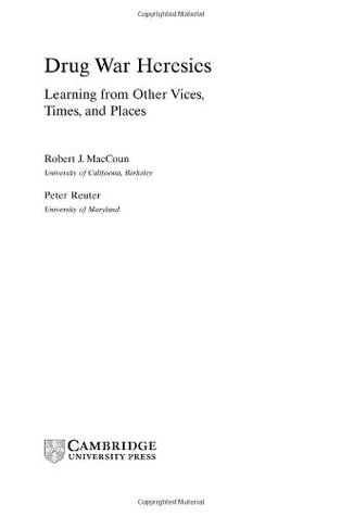 Drug War Heresies: Learning from Other Vices, Times, and Places Robert J. MacCoun