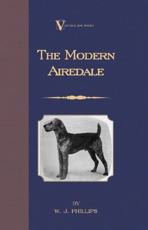 The Modern Airedale Terrier: With Instructions for Stripping the Airedale and Also Training the Airedale for Big Game Hunting. (A Vintage Dog Books Breed Classic) W.J. Phillips