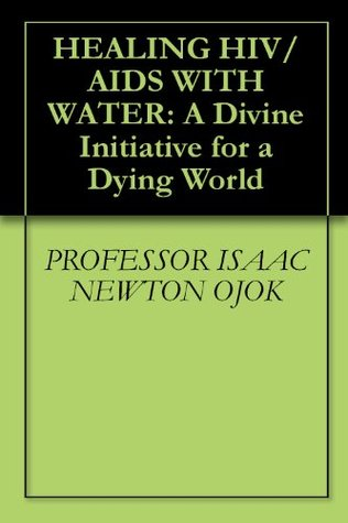 HEALING HIV/AIDS WITH WATER: A Divine Initiative for a Dying World  by  Isaac Newton Ojok