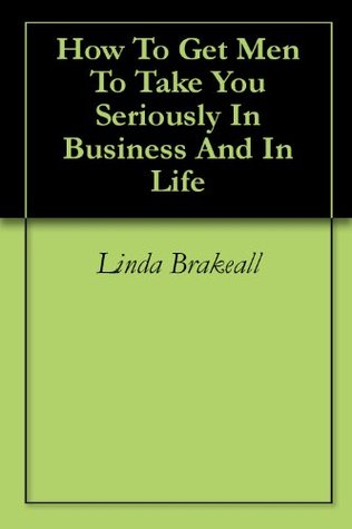 How To Get Men To Take You Seriously In Business And In Life Linda Brakeall