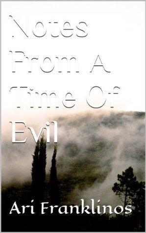 Notes From A Time Of Evil Ari Franklinos