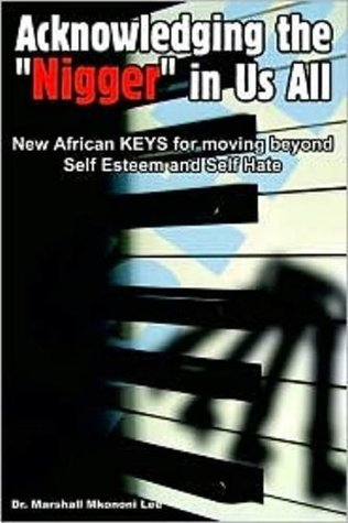 Acknowledging the Nigger in Us All - New African KEYS for moving beyond Self Esteem and Self Hate  by  Marshall Mkononi Lee