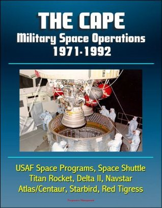 The Cape: Military Space Operations 1971-1992 - USAF Space Programs, Space Shuttle, Titan Rocket, Delta II, Navstar, Atlas/Centaur, Starbird, Red Tigress  by  Progressive Management
