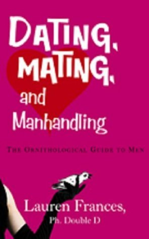 Dating, Mating and Manhandling - The Ornithological Guide to Men  by  Lauren Frances