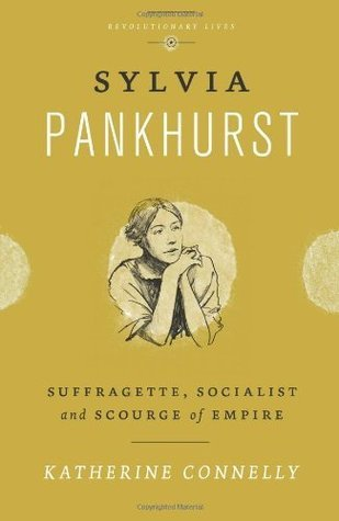 Sylvia Pankhurst: Suffragette, Socialist and Scourge of Empire (Revolutionary Lives)  by  Katherine Connelly