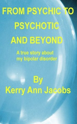 From Psychic To Psychotic And Beyond  by  Kerry Ann Jacobs