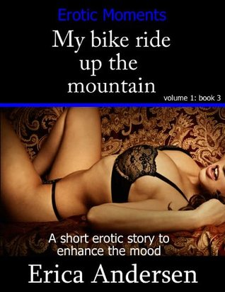 My bike ride up the mountain (Erotic moments, erotica for couples ,short erotic story) (Erotic Moments A series)  by  Erica Andersen