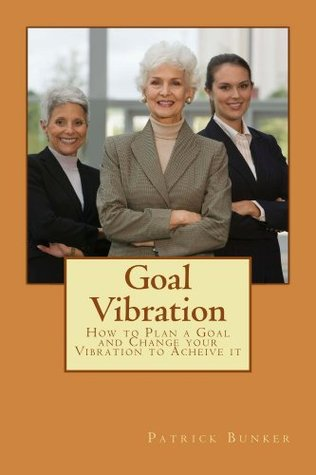 Goal Vibration: How to Plan a Goal and Change your Vibration to Acheive It Patrick Bunker