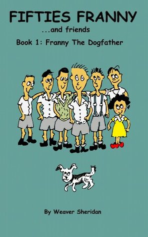 Fifties Franny ... and Friends - Book 1: Franny the Dogfather Weaver Sheridan