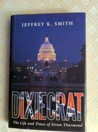 DIXIECRAT:  The Life and Times of Strom Thurmond  by  Jeffrey K. Smith