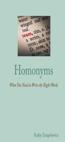 Homonyms When You Need to Write the Right Words.  by  Kathy Zengolewicz