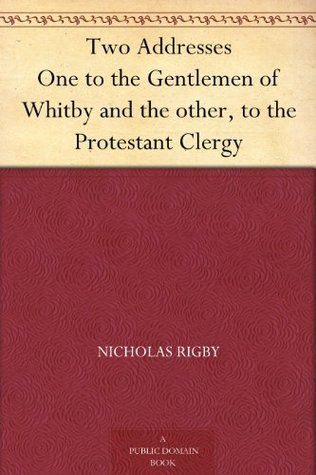 Two Addresses One to the Gentlemen of Whitby and the other, to the Protestant Clergy Nicholas Rigby