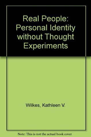 Real People: Personal Identity Without Thought Experiments  by  Kathleen V. Wilkes